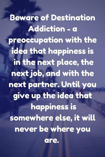 Beware of Destination Addiction - a preoccupation with the idea that happiness is in the next place, the next job, and with the next partner. Until you give up the idea that happiness is somewhere else, it will never be where you are.